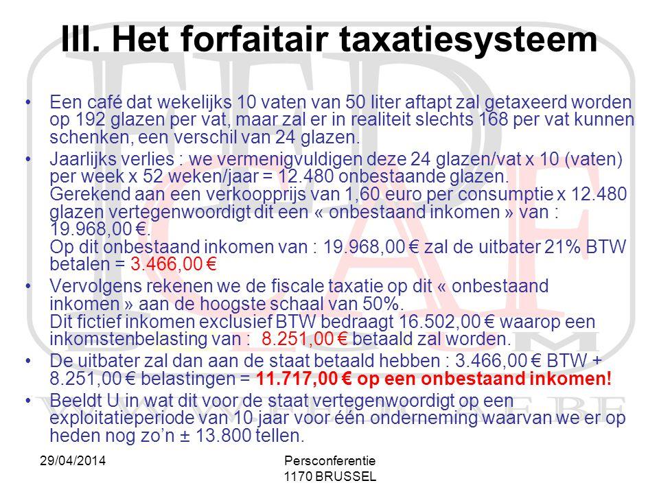 29/04/2014Persconferentie 1170 BRUSSEL III. Het forfaitair taxatiesysteem •Een café dat wekelijks 10 vaten van 50 liter aftapt zal getaxeerd worden op