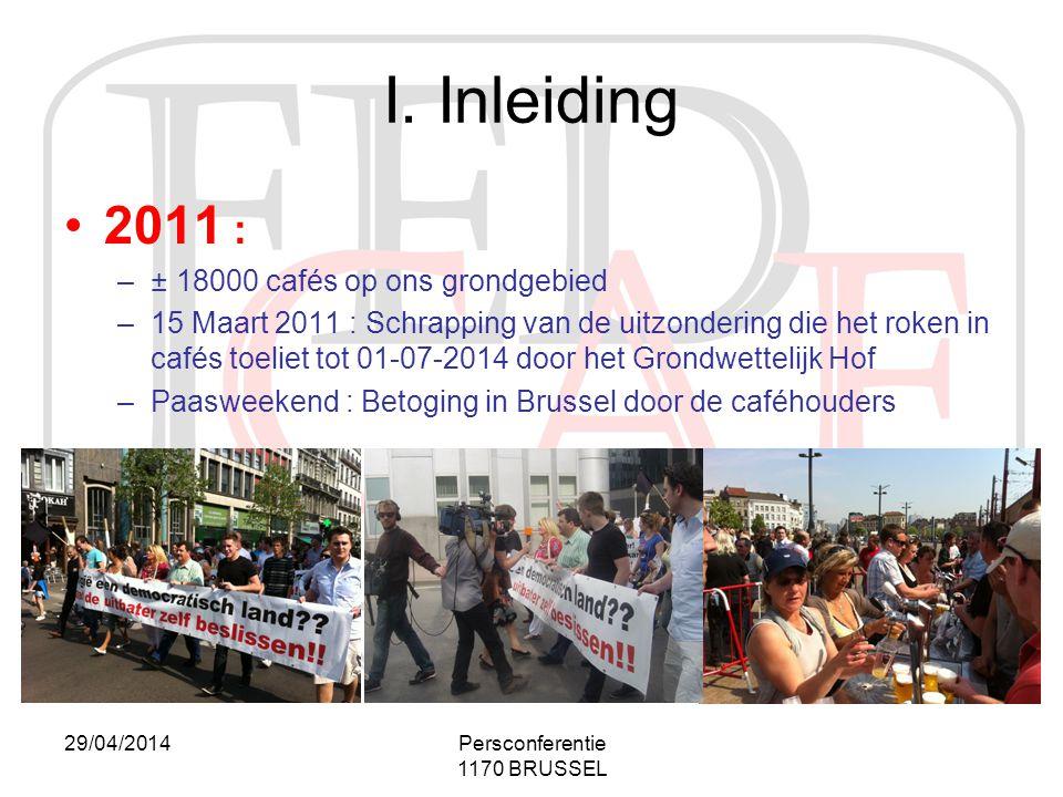 29/04/2014Persconferentie 1170 BRUSSEL I. Inleiding •2011 : –± 18000 cafés op ons grondgebied –15 Maart 2011 : Schrapping van de uitzondering die het