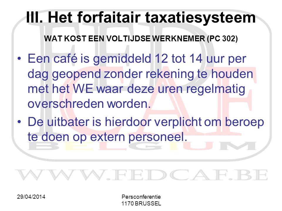 29/04/2014Persconferentie 1170 BRUSSEL III. Het forfaitair taxatiesysteem WAT KOST EEN VOLTIJDSE WERKNEMER (PC 302) •Een café is gemiddeld 12 tot 14 u