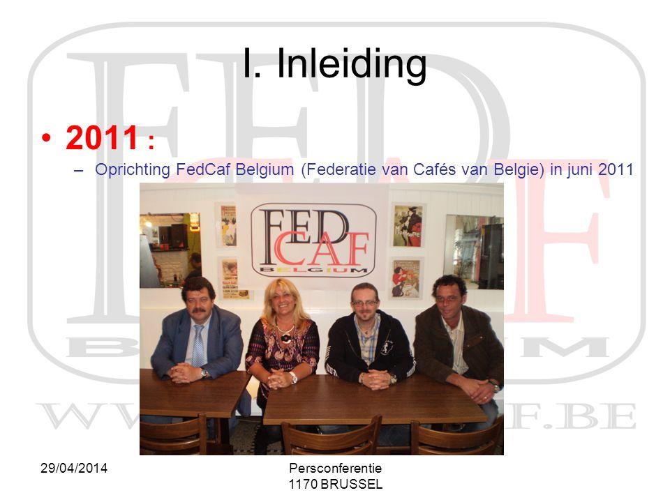 29/04/2014Persconferentie 1170 BRUSSEL I. Inleiding •2011 : –Oprichting FedCaf Belgium (Federatie van Cafés van Belgie) in juni 2011