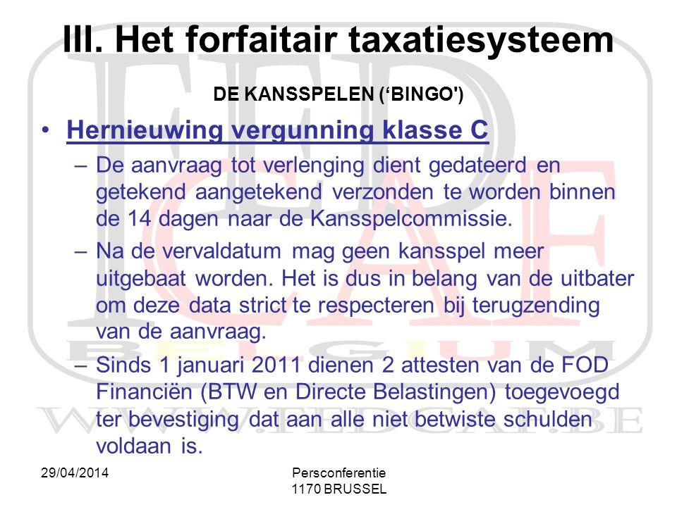 29/04/2014Persconferentie 1170 BRUSSEL III. Het forfaitair taxatiesysteem DE KANSSPELEN ('BINGO') •Hernieuwing vergunning klasse C –De aanvraag tot ve