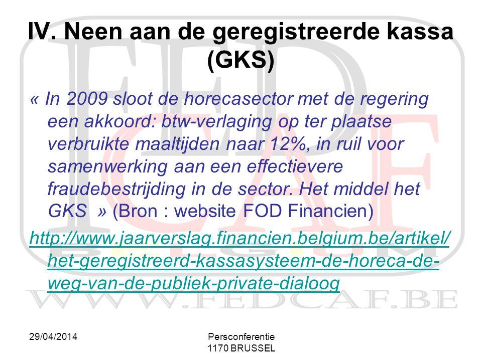 29/04/2014Persconferentie 1170 BRUSSEL IV. Neen aan de geregistreerde kassa (GKS) « In 2009 sloot de horecasector met de regering een akkoord: btw-ver