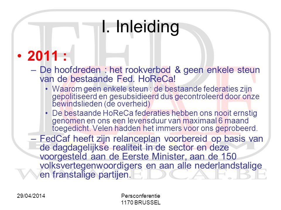 29/04/2014Persconferentie 1170 BRUSSEL I. Inleiding •2011 : –De hoofdreden : het rookverbod & geen enkele steun van de bestaande Fed. HoReCa! •Waarom