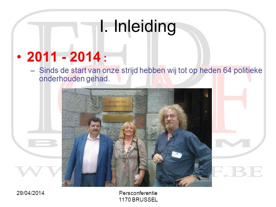 29/04/2014Persconferentie 1170 BRUSSEL I. Inleiding •2011 - 2014 : –Sinds de start van onze strijd hebben wij tot op heden 64 politieke onderhouden ge