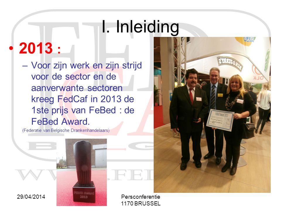 29/04/2014Persconferentie 1170 BRUSSEL I. Inleiding •2013 : –Voor zijn werk en zijn strijd voor de sector en de aanverwante sectoren kreeg FedCaf in 2