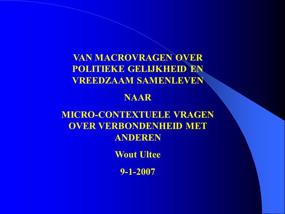 VAN MACROVRAGEN OVER POLITIEKE GELIJKHEID EN VREEDZAAM SAMENLEVEN NAAR MICRO-CONTEXTUELE VRAGEN OVER VERBONDENHEID MET ANDEREN Wout Ultee 9-1-2007