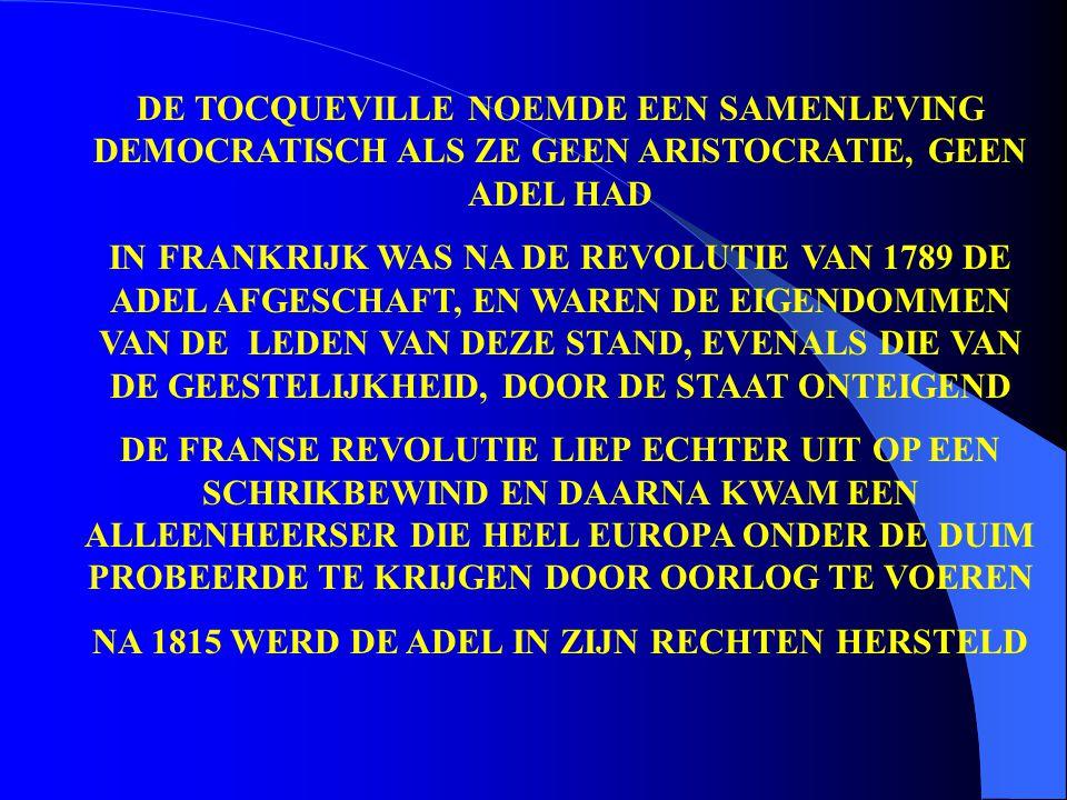 DE TOCQUEVILLE NOEMDE EEN SAMENLEVING DEMOCRATISCH ALS ZE GEEN ARISTOCRATIE, GEEN ADEL HAD IN FRANKRIJK WAS NA DE REVOLUTIE VAN 1789 DE ADEL AFGESCHAF