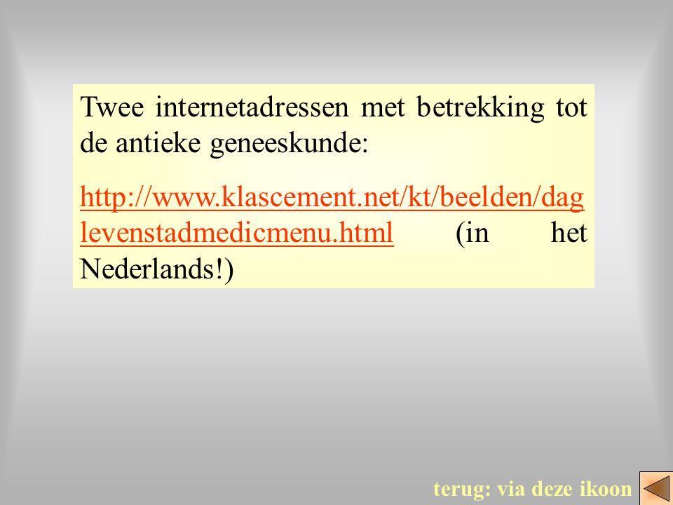 internet terug: via deze ikoon Twee internetadressen met betrekking tot de antieke geneeskunde: http://www.klascement.net/kt/beelden/dag levenstadmedicmenu.htmlhttp://www.klascement.net/kt/beelden/dag levenstadmedicmenu.html (in het Nederlands!)