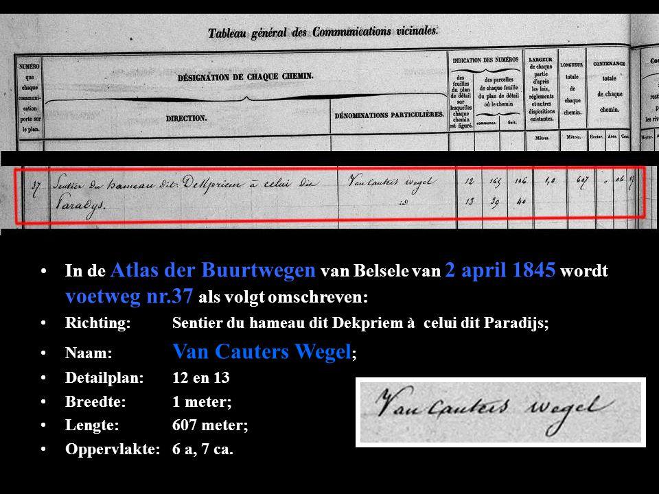 •In de Atlas der Buurtwegen van Belsele van 2 april 1845 wordt voetweg nr.37 als volgt omschreven: •Richting:Sentier du hameau dit Dekpriem à celui dit Paradijs; •Naam: Van Cauters Wegel ; •Detailplan:12 en 13 •Breedte:1 meter; •Lengte:607 meter; •Oppervlakte:6 a, 7 ca.