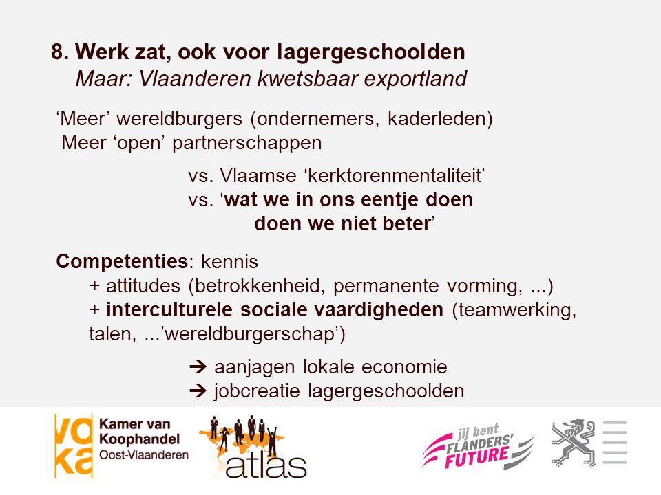 8. Werk zat, ook voor lagergeschoolden Maar: Vlaanderen kwetsbaar exportland 'Meer' wereldburgers (ondernemers, kaderleden) Meer 'open' partnerschappe