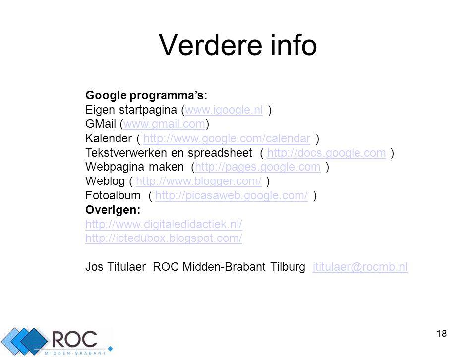 18 Verdere info Google programma's: Eigen startpagina (www.igoogle.nl )www.igoogle.nl GMail (www.gmail.com)www.gmail.com Kalender ( http://www.google.com/calendar )http://www.google.com/calendar Tekstverwerken en spreadsheet ( http://docs.google.com )http://docs.google.com Webpagina maken (http://pages.google.com )http://pages.google.com Weblog ( http://www.blogger.com/ )http://www.blogger.com/ Fotoalbum ( http://picasaweb.google.com/ )http://picasaweb.google.com/ Overigen: http://www.digitaledidactiek.nl/ http://ictedubox.blogspot.com/ Jos Titulaer ROC Midden-Brabant Tilburg jtitulaer@rocmb.nljtitulaer@rocmb.nl