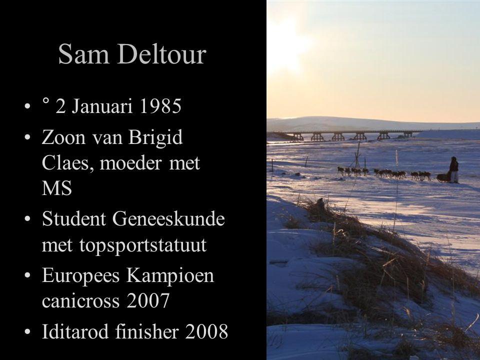 Sam Deltour •° 2 Januari 1985 •Zoon van Brigid Claes, moeder met MS •Student Geneeskunde met topsportstatuut •Europees Kampioen canicross 2007 •Iditarod finisher 2008