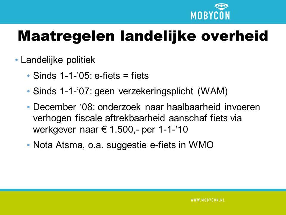 Maatregelen landelijke overheid • Landelijke politiek • Sinds 1-1-'05: e-fiets = fiets • Sinds 1-1-'07: geen verzekeringsplicht (WAM) • December '08: onderzoek naar haalbaarheid invoeren verhogen fiscale aftrekbaarheid aanschaf fiets via werkgever naar € 1.500,- per 1-1-'10 • Nota Atsma, o.a.