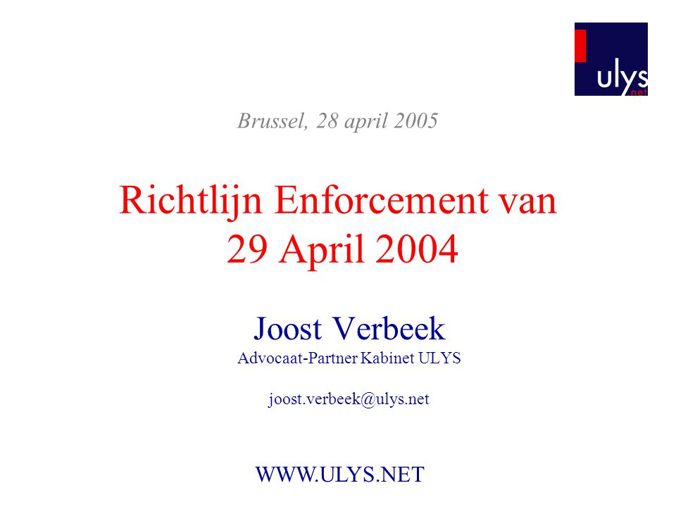 Richtlijn Enforcement van 29 April 2004 Joost Verbeek Advocaat-Partner Kabinet ULYS joost.verbeek@ulys.net Brussel, 28 april 2005 WWW.ULYS.NET