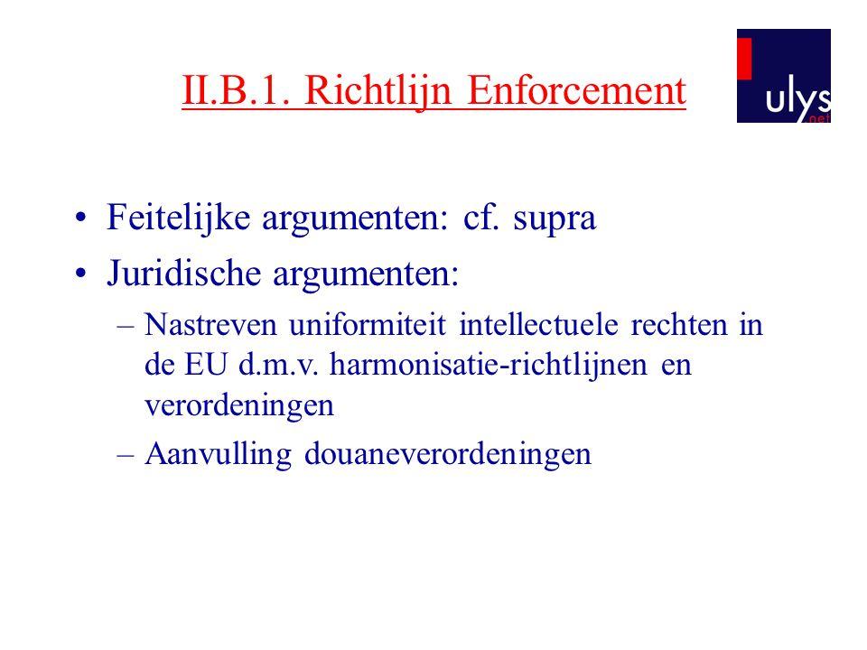 II.B.1. Richtlijn Enforcement •Feitelijke argumenten: cf. supra •Juridische argumenten: –Nastreven uniformiteit intellectuele rechten in de EU d.m.v.