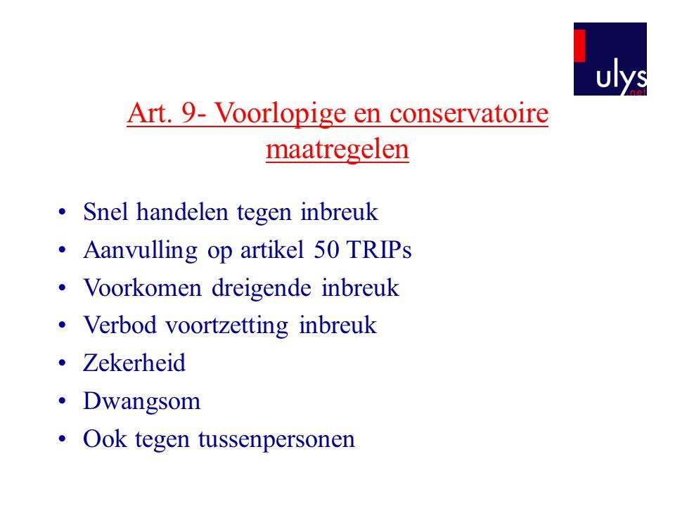 Art. 9- Voorlopige en conservatoire maatregelen •Snel handelen tegen inbreuk •Aanvulling op artikel 50 TRIPs •Voorkomen dreigende inbreuk •Verbod voor