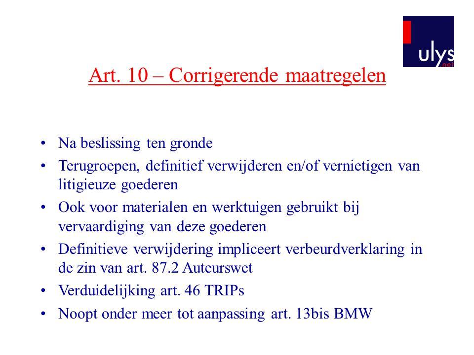 Art. 10 – Corrigerende maatregelen •Na beslissing ten gronde •Terugroepen, definitief verwijderen en/of vernietigen van litigieuze goederen •Ook voor