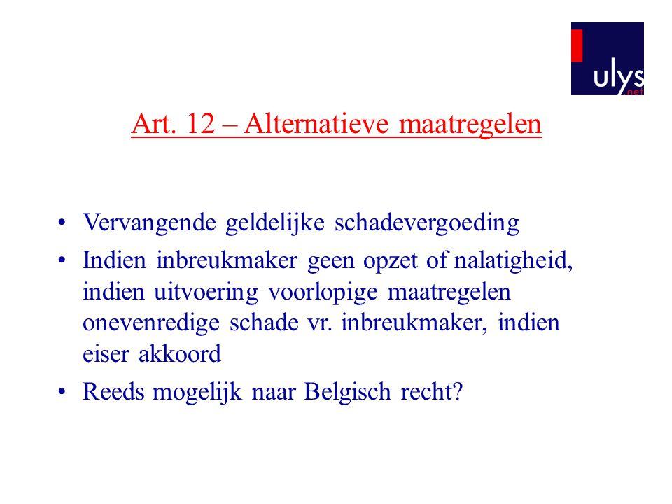 Art. 12 – Alternatieve maatregelen •Vervangende geldelijke schadevergoeding •Indien inbreukmaker geen opzet of nalatigheid, indien uitvoering voorlopi