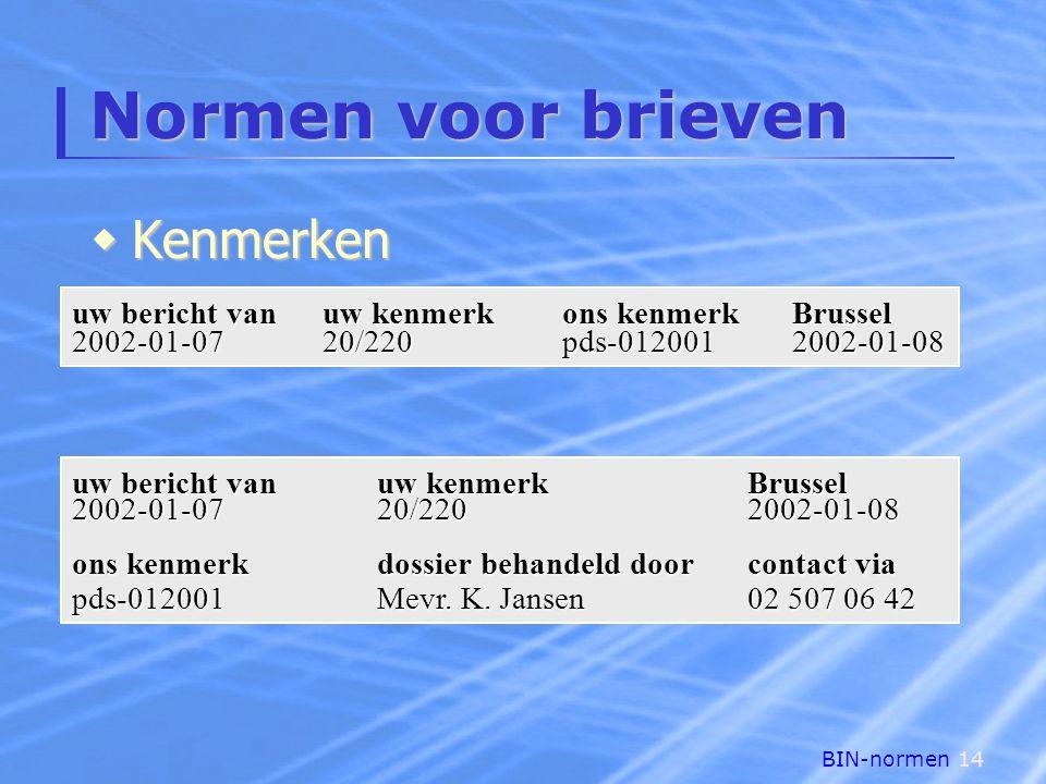 BIN-normen14 Normen voor brieven  Kenmerken uw bericht vanuw kenmerkons kenmerkBrussel 2002-01-0720/220pds-0120012002-01-08 uw bericht vanuw kenmerkBrussel 2002-01-0720/2202002-01-08 ons kenmerkdossier behandeld doorcontact via pds-012001Mevr.
