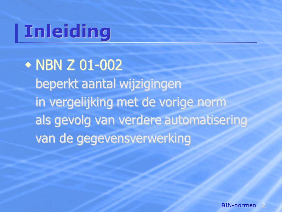BIN-normen2 Inleiding  NBN Z 01-002 beperkt aantal wijzigingen in vergelijking met de vorige norm als gevolg van verdere automatisering van de gegevensverwerking