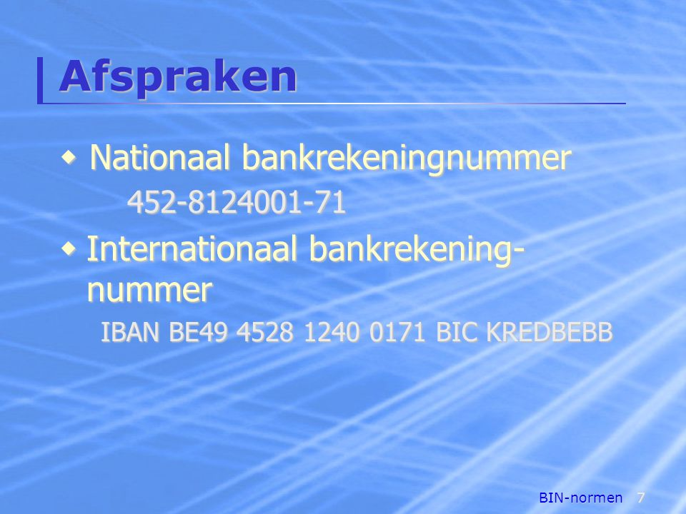 BIN-normen7 Afspraken  Internationaal bankrekening- nummer IBAN BE49 4528 1240 0171 BIC KREDBEBB  Nationaal bankrekeningnummer 452-8124001-71