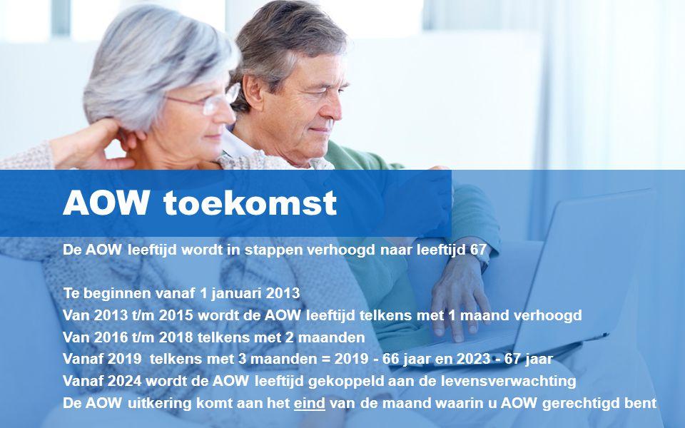 5 AOW toekomst De AOW leeftijd wordt in stappen verhoogd naar leeftijd 67 Te beginnen vanaf 1 januari 2013 Van 2013 t/m 2015 wordt de AOW leeftijd tel