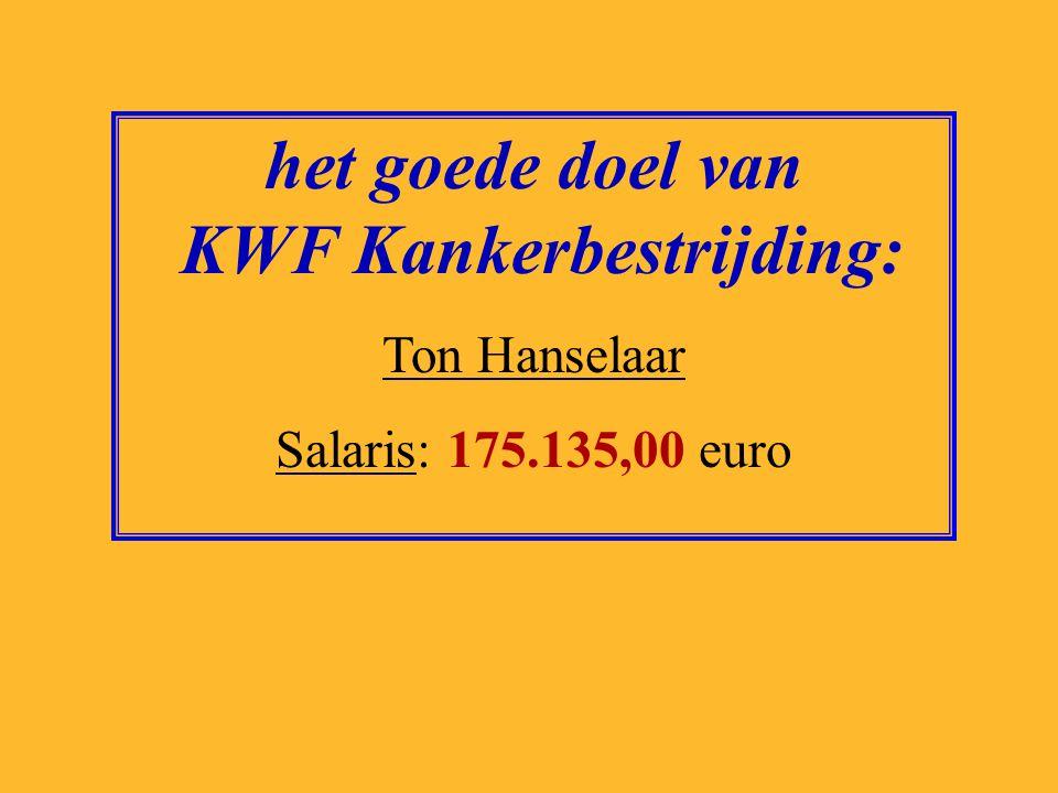 het goede doel van KWF Kankerbestrijding: Ton Hanselaar Salaris: 175.135,00 euro