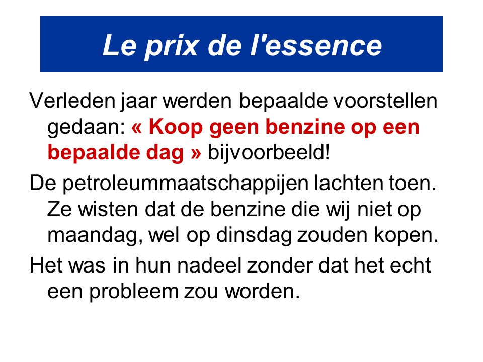Le prix de l'essence Verleden jaar werden bepaalde voorstellen gedaan: « Koop geen benzine op een bepaalde dag » bijvoorbeeld! De petroleummaatschappi