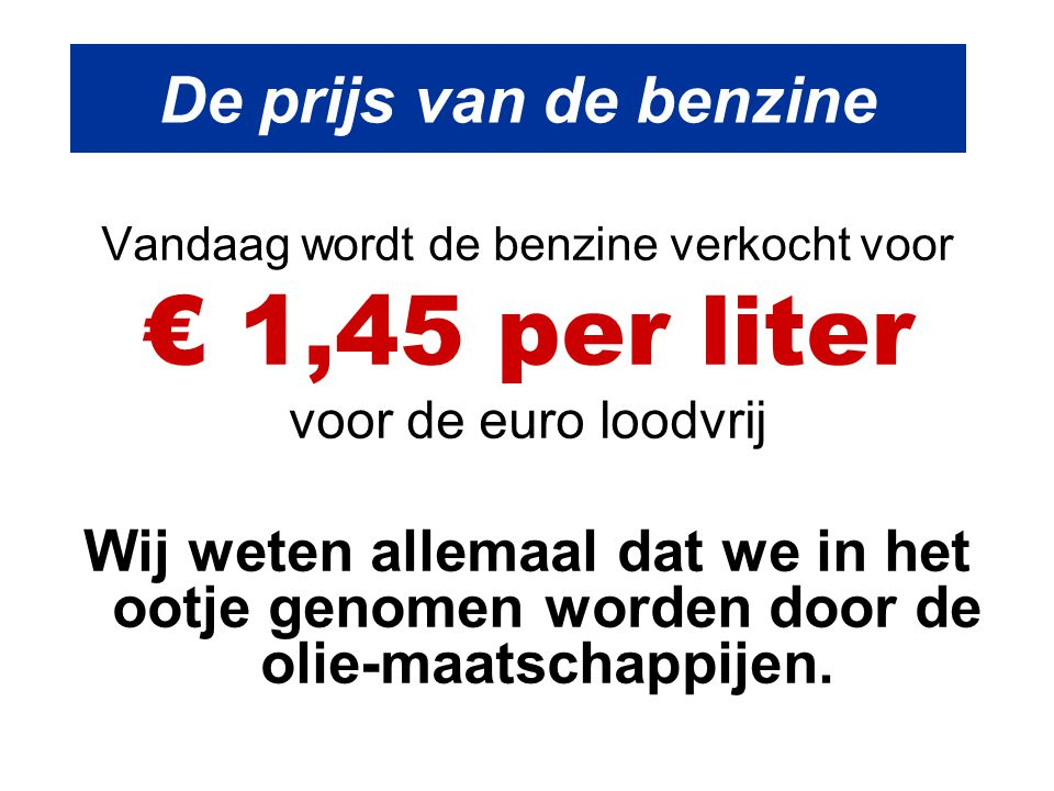 De prijs van de benzine Vandaag wordt de benzine verkocht voor € 1,45 per liter voor de euro loodvrij Wij weten allemaal dat we in het ootje genomen w