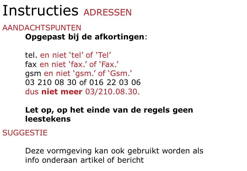 Instructies ADRESSEN AANDACHTSPUNTEN Opgepast bij de afkortingen: tel. en niet 'tel' of 'Tel' fax en niet 'fax.' of 'Fax.' gsm en niet 'gsm.' of 'Gsm.