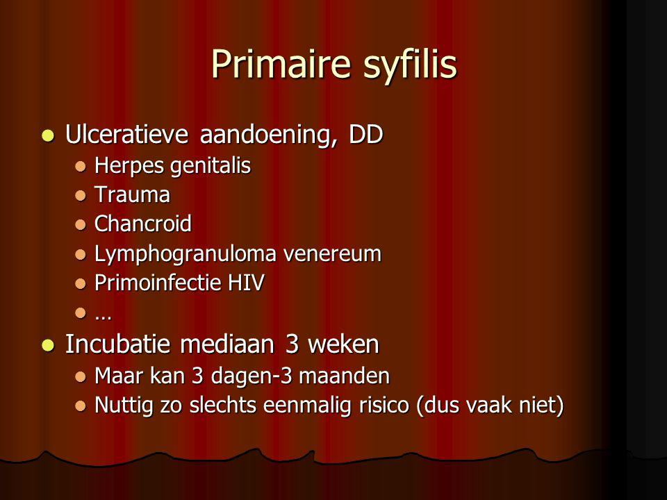Primaire syfilis  Ulceratieve aandoening, DD  Herpes genitalis  Trauma  Chancroid  Lymphogranuloma venereum  Primoinfectie HIV  …  Incubatie mediaan 3 weken  Maar kan 3 dagen-3 maanden  Nuttig zo slechts eenmalig risico (dus vaak niet)