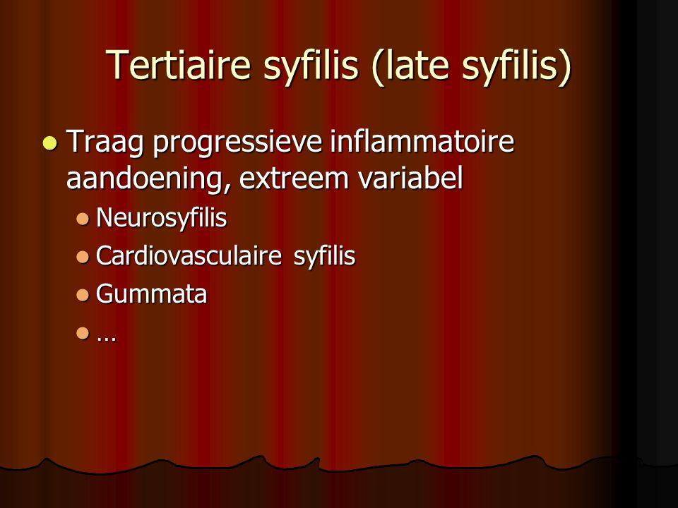 Tertiaire syfilis (late syfilis)  Traag progressieve inflammatoire aandoening, extreem variabel  Neurosyfilis  Cardiovasculaire syfilis  Gummata  …