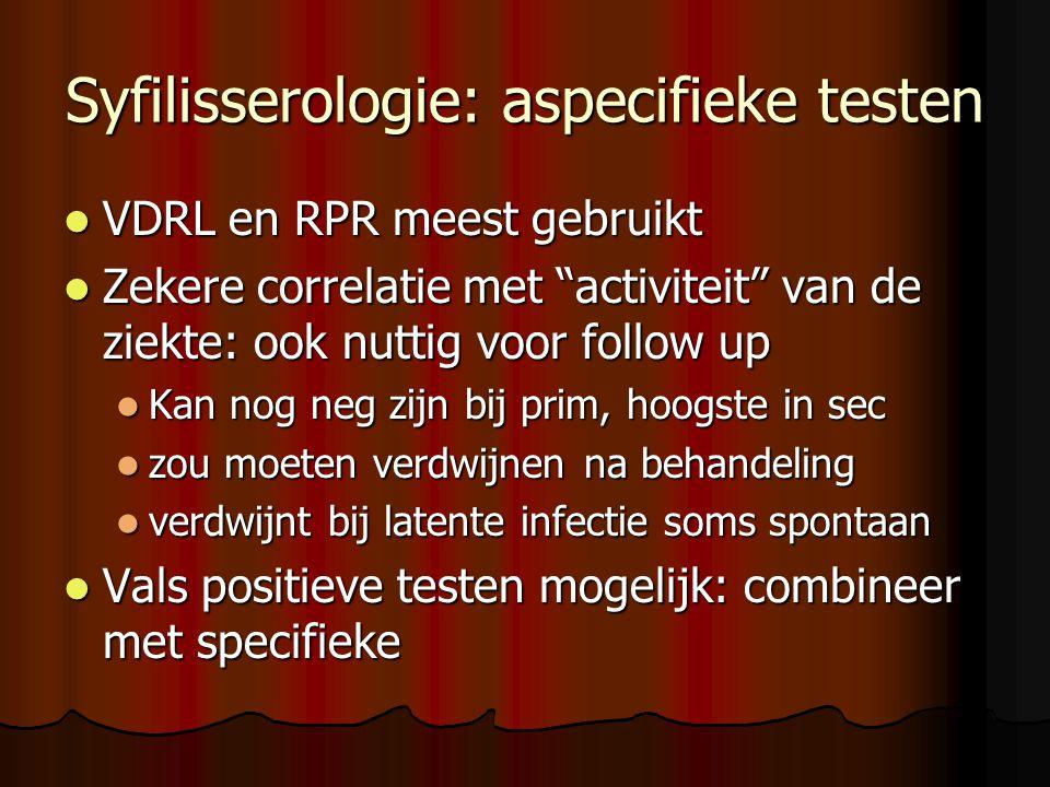 Syfilisserologie: aspecifieke testen  VDRL en RPR meest gebruikt  Zekere correlatie met activiteit van de ziekte: ook nuttig voor follow up  Kan nog neg zijn bij prim, hoogste in sec  zou moeten verdwijnen na behandeling  verdwijnt bij latente infectie soms spontaan  Vals positieve testen mogelijk: combineer met specifieke