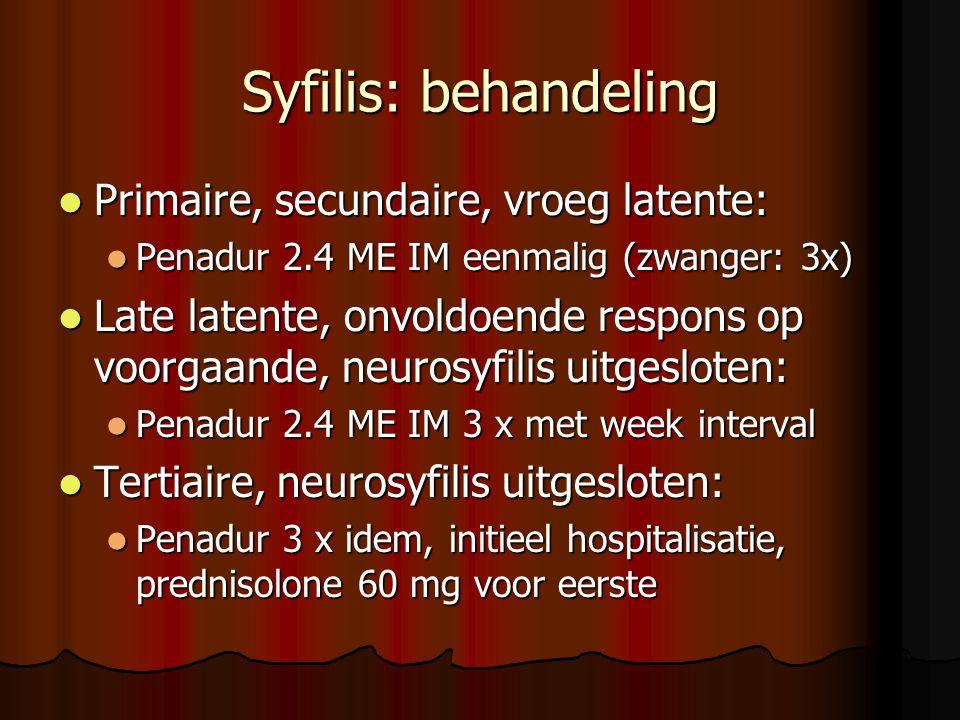 Syfilis: behandeling  Primaire, secundaire, vroeg latente:  Penadur 2.4 ME IM eenmalig (zwanger: 3x)  Late latente, onvoldoende respons op voorgaande, neurosyfilis uitgesloten:  Penadur 2.4 ME IM 3 x met week interval  Tertiaire, neurosyfilis uitgesloten:  Penadur 3 x idem, initieel hospitalisatie, prednisolone 60 mg voor eerste