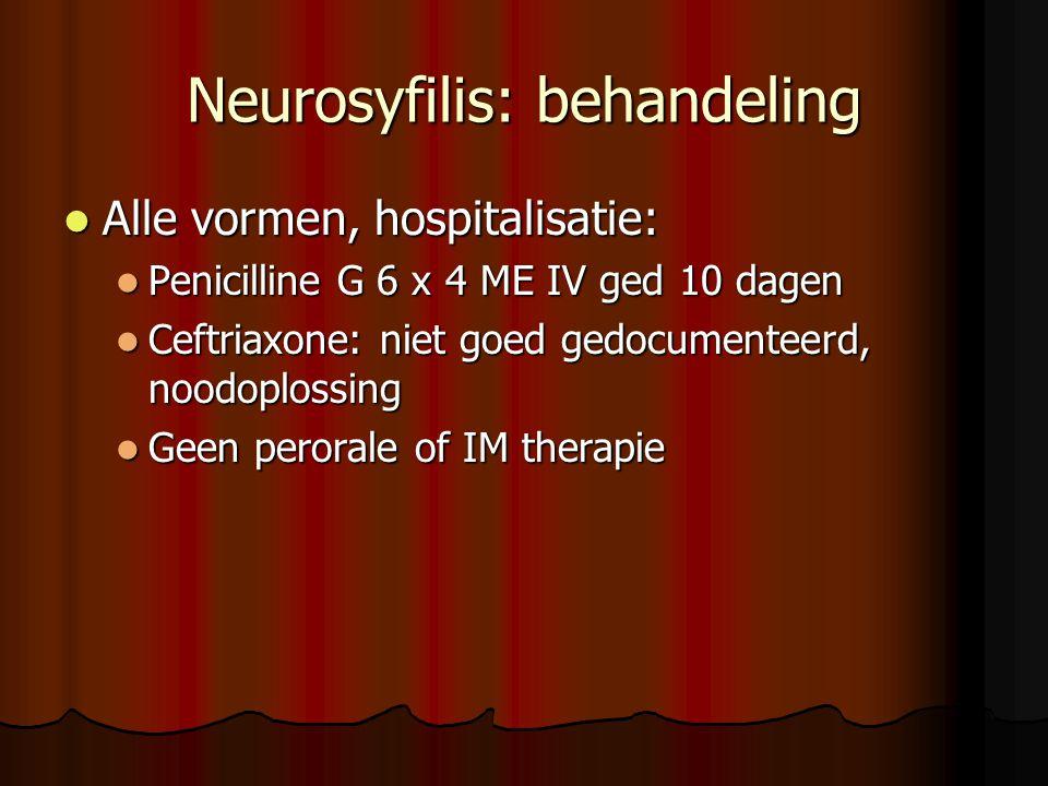 Neurosyfilis: behandeling  Alle vormen, hospitalisatie:  Penicilline G 6 x 4 ME IV ged 10 dagen  Ceftriaxone: niet goed gedocumenteerd, noodoplossing  Geen perorale of IM therapie