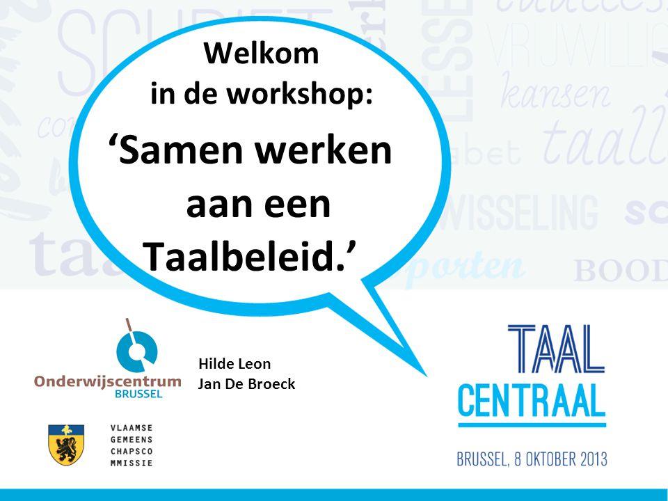 Welkom in de workshop: 'Samen werken aan een Taalbeleid.' Hilde Leon Jan De Broeck