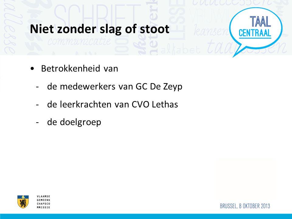 Niet zonder slag of stoot •Betrokkenheid van -de medewerkers van GC De Zeyp -de leerkrachten van CVO Lethas -de doelgroep