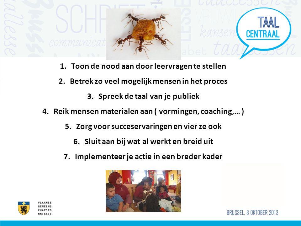 1.Toon de nood aan door leervragen te stellen 2.Betrek zo veel mogelijk mensen in het proces 3.Spreek de taal van je publiek 4.Reik mensen materialen aan ( vormingen, coaching,… ) 5.Zorg voor succeservaringen en vier ze ook 6.Sluit aan bij wat al werkt en breid uit 7.Implementeer je actie in een breder kader