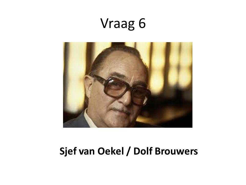 Vraag 6 Sjef van Oekel / Dolf Brouwers