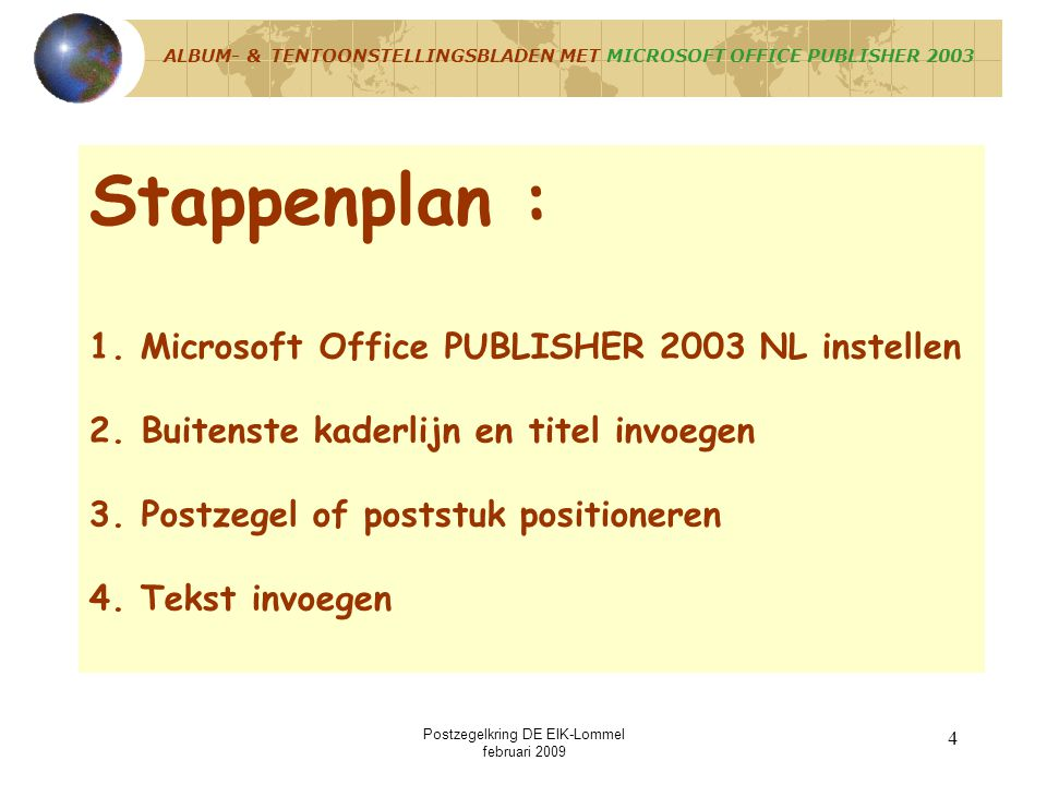 Postzegelkring DE EIK-Lommel februari 2009 3 Uitgangspunten : 1. Enige voorkennis MICROSOFT OFFICE PUBLISHER 2003 NL vereist, 2.Basisopbouw blad van v