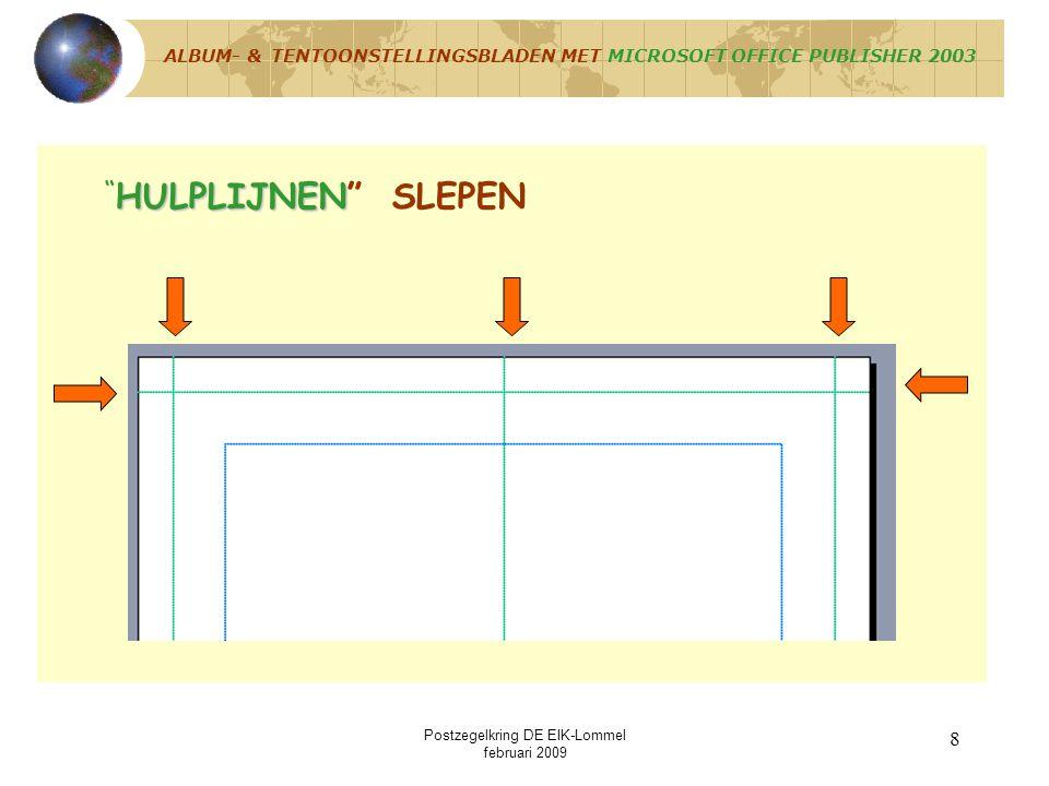 Postzegelkring DE EIK-Lommel februari 2009 18 TEKSTVAK of RECHTHOEK of AUTOVORM SLEPEN ALBUM- & TENTOONSTELLINGSBLADEN MET MICROSOFT OFFICE PUBLISHER 2003 INVOEGEN / AFBEELDING / UIT BESTAND / MAP… Eventueel afbeelding van postzegel of poststuk invoegen via Menu : INVOEGEN / AFBEELDING / UIT BESTAND / MAP…