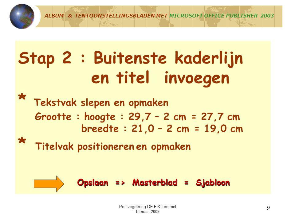 Postzegelkring DE EIK-Lommel februari 2009 9 Stap 2 : Buitenste kaderlijn en titel invoegen * Tekstvak slepen en opmaken Grootte : hoogte : 29,7 – 2 cm = 27,7 cm breedte : 21,0 – 2 cm = 19,0 cm * Titelvak positioneren en opmaken Opslaan => Masterblad = Sjabloon ALBUM- & TENTOONSTELLINGSBLADEN MET MICROSOFT OFFICE PUBLISHER 2003