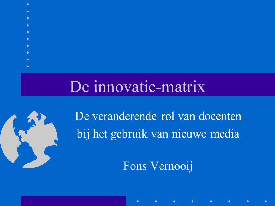 De innovatie-matrix De veranderende rol van docenten bij het gebruik van nieuwe media Fons Vernooij