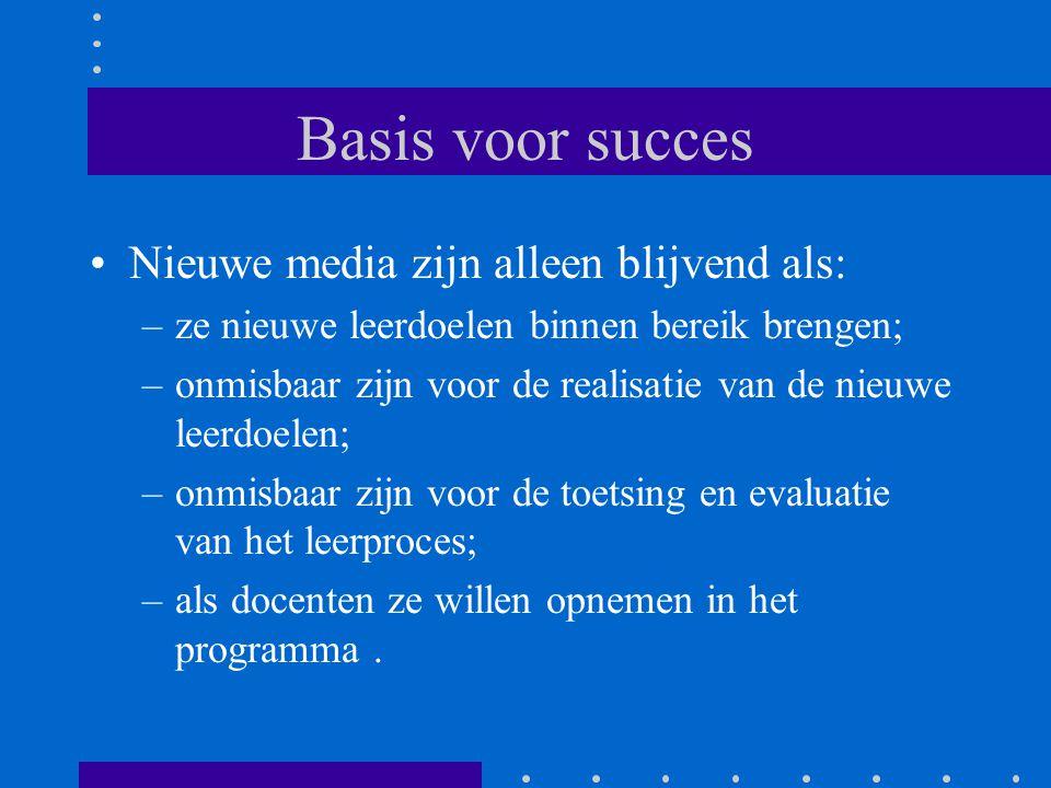 Basis voor succes •Nieuwe media zijn alleen blijvend als: –ze nieuwe leerdoelen binnen bereik brengen; –onmisbaar zijn voor de realisatie van de nieuw