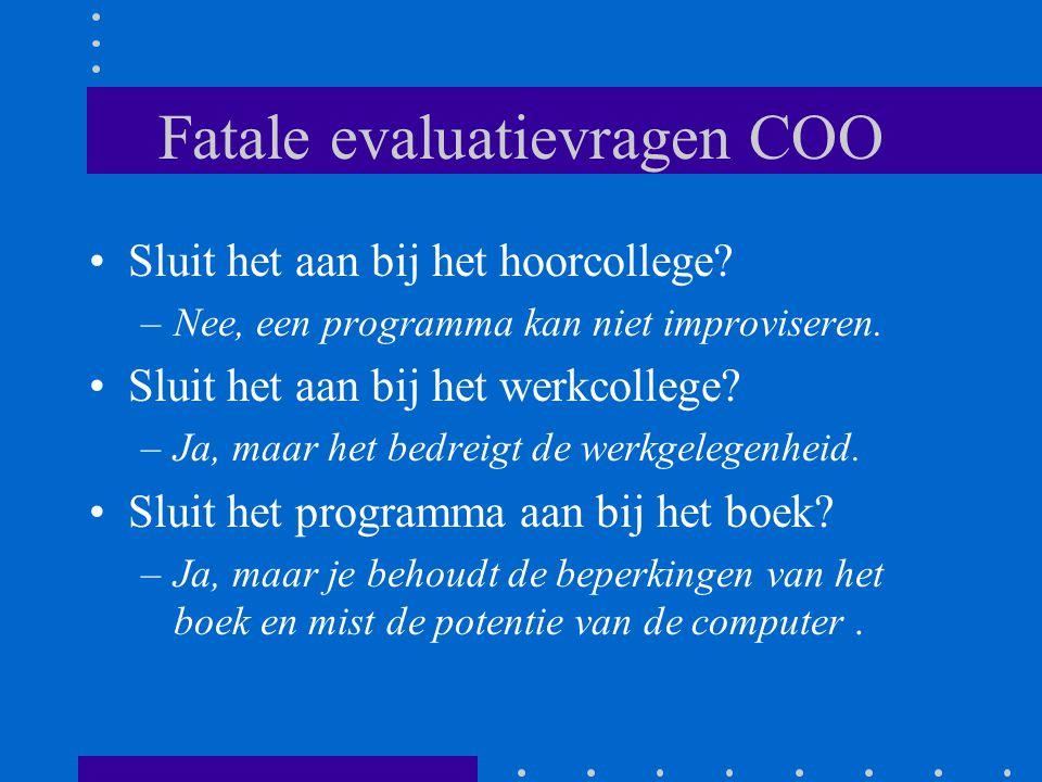Fatale evaluatievragen COO •Sluit het aan bij het hoorcollege? –Nee, een programma kan niet improviseren. •Sluit het aan bij het werkcollege? –Ja, maa