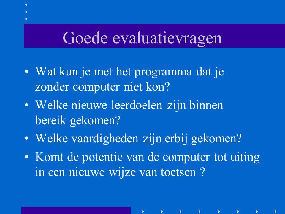 Goede evaluatievragen •Wat kun je met het programma dat je zonder computer niet kon? •Welke nieuwe leerdoelen zijn binnen bereik gekomen? •Welke vaard