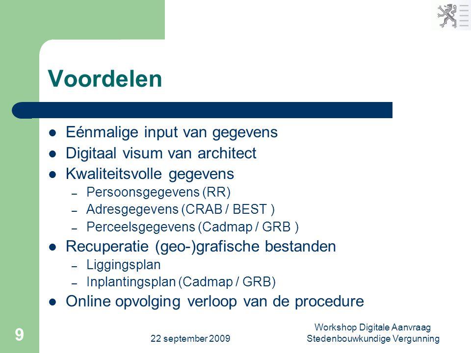 22 september 2009 Workshop Digitale Aanvraag Stedenbouwkundige Vergunning 9 Voordelen  Eénmalige input van gegevens  Digitaal visum van architect 