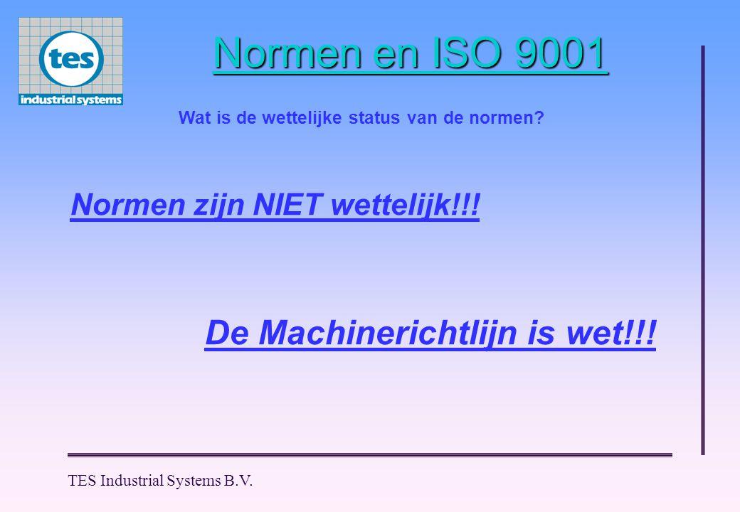 TES Industrial Systems B.V. Normen en ISO 9001 Normen zijn NIET wettelijk!!! Wat is de wettelijke status van de normen? De Machinerichtlijn is wet!!!