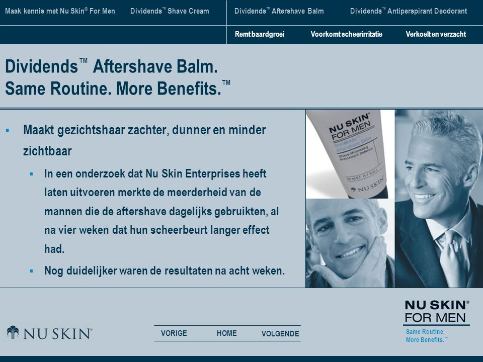 Same Routine. More Benefits. ™ VORIGE VOLGENDE HOME Maak kennis met Nu Skin ® For Men Dividends ™ Shave CreamDividends ™ Aftershave BalmDividends ™ An