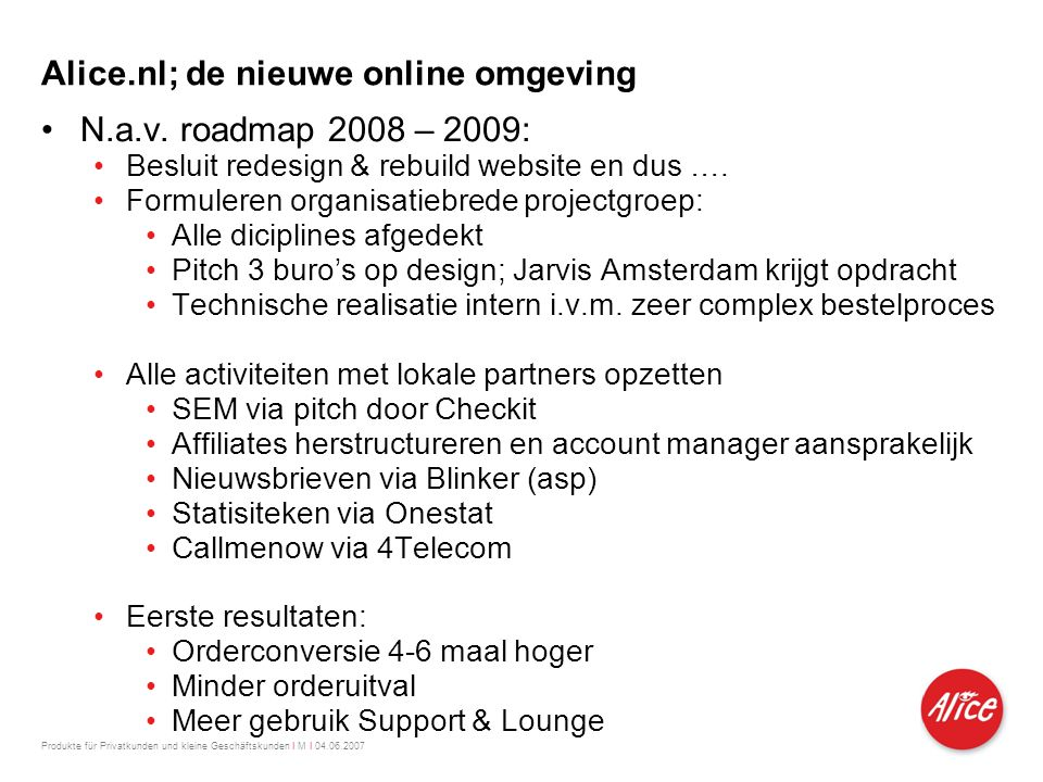 Produkte für Privatkunden und kleine Geschäftskunden I M I 04.06.2007 Alice.nl; de nieuwe online omgeving •N.a.v. roadmap 2008 – 2009: •Besluit redesi